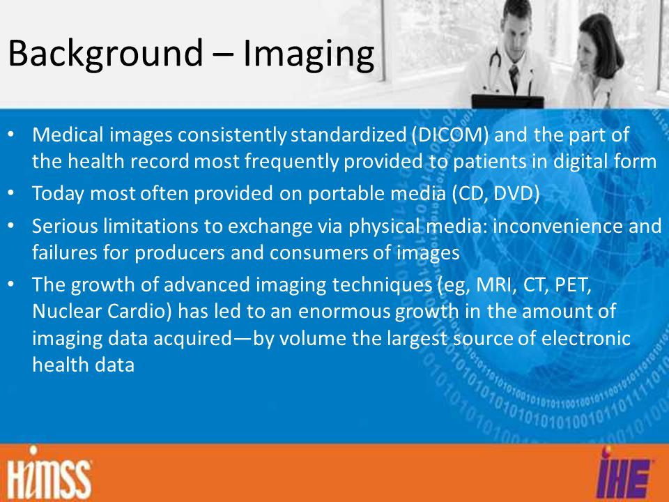 Background – Imaging Medical images consistently standardized (DICOM) and the part of the health record most frequently provided to patients in digital form Today most often provided on portable media (CD, DVD) Serious limitations to exchange via physical media: inconvenience and failures for producers and consumers of images The growth of advanced imaging techniques (eg, MRI, CT, PET, Nuclear Cardio) has led to an enormous growth in the amount of imaging data acquired—by volume the largest source of electronic health data
