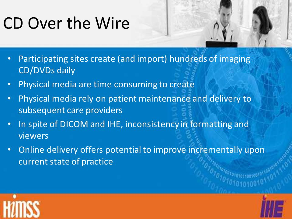 CD Over the Wire Participating sites create (and import) hundreds of imaging CD/DVDs daily Physical media are time consuming to create Physical media rely on patient maintenance and delivery to subsequent care providers In spite of DICOM and IHE, inconsistency in formatting and viewers Online delivery offers potential to improve incrementally upon current state of practice