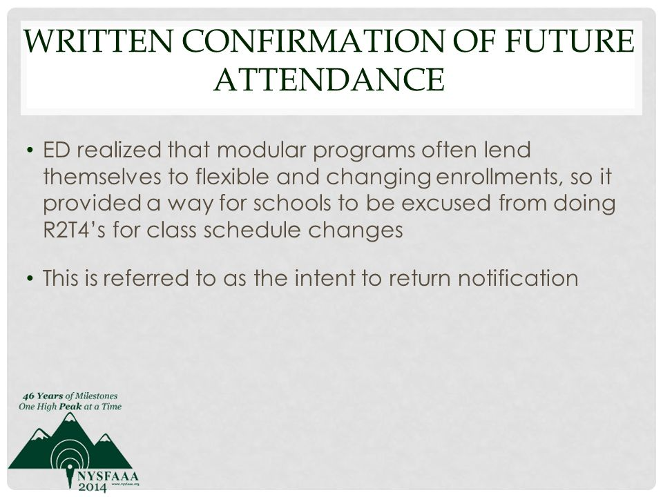 WRITTEN CONFIRMATION OF FUTURE ATTENDANCE ED realized that modular programs often lend themselves to flexible and changing enrollments, so it provided a way for schools to be excused from doing R2T4's for class schedule changes This is referred to as the intent to return notification