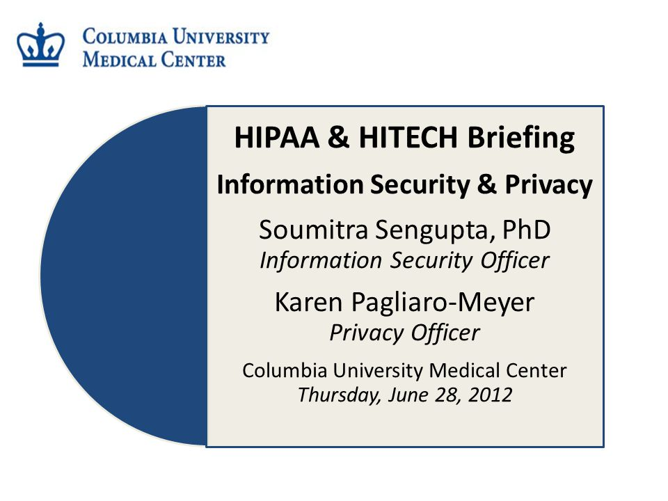 HIPAA & HITECH Briefing Information Security & Privacy Soumitra Sengupta, PhD Information Security Officer Karen Pagliaro-Meyer Privacy Officer Columbia University Medical Center Thursday, June 28, 2012