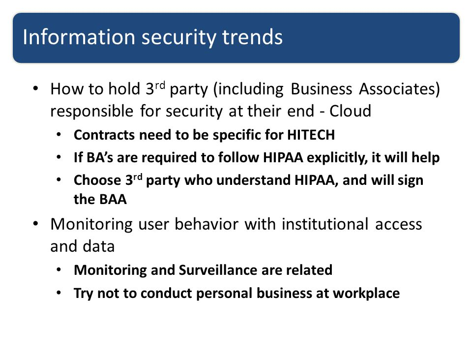 Information security trends How to hold 3 rd party (including Business Associates) responsible for security at their end - Cloud Contracts need to be specific for HITECH If BA's are required to follow HIPAA explicitly, it will help Choose 3 rd party who understand HIPAA, and will sign the BAA Monitoring user behavior with institutional access and data Monitoring and Surveillance are related Try not to conduct personal business at workplace