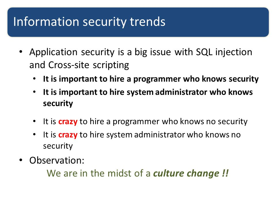 Information security trends Application security is a big issue with SQL injection and Cross-site scripting It is important to hire a programmer who knows security It is important to hire system administrator who knows security It is crazy to hire a programmer who knows no security It is crazy to hire system administrator who knows no security Observation: We are in the midst of a culture change !!