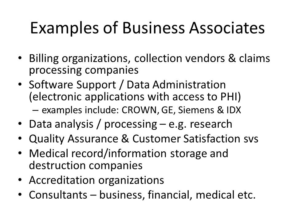 Examples of Business Associates Billing organizations, collection vendors & claims processing companies Software Support / Data Administration (electronic applications with access to PHI) – examples include: CROWN, GE, Siemens & IDX Data analysis / processing – e.g.