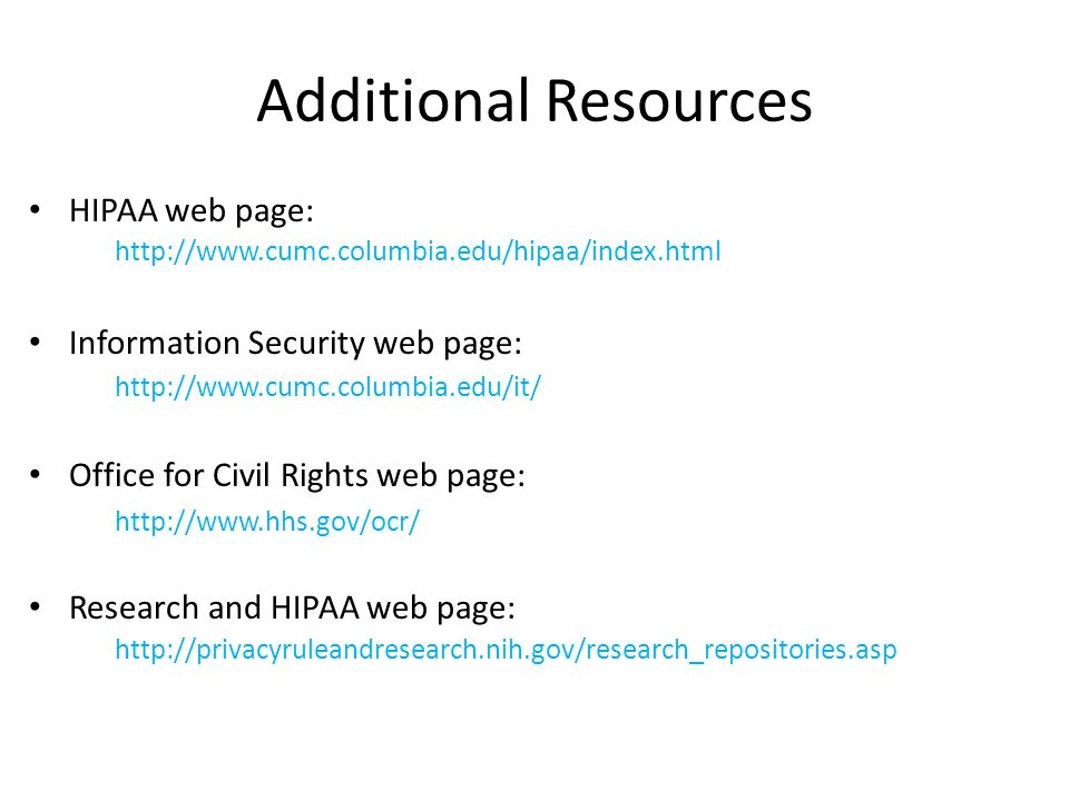 Additional Resources HIPAA web page: Information Security web page: Office for Civil Rights web page: Research and HIPAA web page: http://privacyruleandresearch.nih.gov/research_repositories.asp http://www.hhs.gov/ocr/ http://www.cumc.columbia.edu/it/ http://www.cumc.columbia.edu/hipaa/index.html