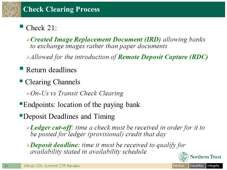 IntegrityExpertiseService 12 Windy City Summit CTP Review Check Clearing Process  Check 21:  Created Image Replacement Document (IRD) allowing banks to exchange images rather than paper documents  Allowed for the introduction of Remote Deposit Capture (RDC)  Return deadlines  Clearing Channels  On-Us vs Transit Check Clearing  Endpoints: location of the paying bank  Deposit Deadlines and Timing  Ledger cut-off: time a check must be received in order for it to be posted for ledger (provisional) credit that day  Deposit deadline: time it must be received to qualify for availability stated in availability schedule