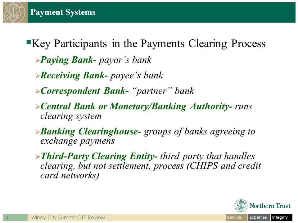 IntegrityExpertiseService 4 Windy City Summit CTP Review Payment Systems  Key Participants in the Payments Clearing Process  Paying Bank- payor's bank  Receiving Bank- payee's bank  Correspondent Bank- partner bank  Central Bank or Monetary/Banking Authority- runs clearing system  Banking Clearinghouse- groups of banks agreeing to exchange paymens  Third-Party Clearing Entity- third-party that handles clearing, but not settlement, process (CHIPS and credit card networks)