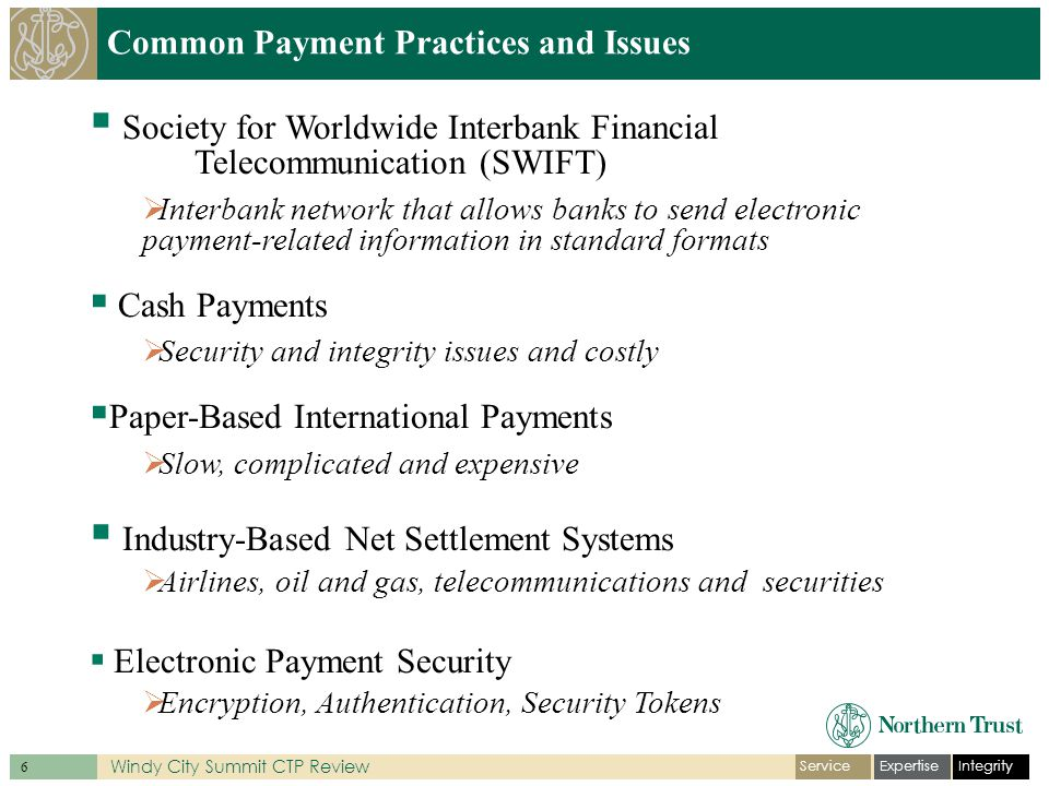 IntegrityExpertiseService 6 Windy City Summit CTP Review Common Payment Practices and Issues  Society for Worldwide Interbank Financial Telecommunication (SWIFT)  Interbank network that allows banks to send electronic payment-related information in standard formats  Cash Payments  Security and integrity issues and costly  Paper-Based International Payments  Slow, complicated and expensive  Industry-Based Net Settlement Systems  Airlines, oil and gas, telecommunications and securities  Electronic Payment Security  Encryption, Authentication, Security Tokens