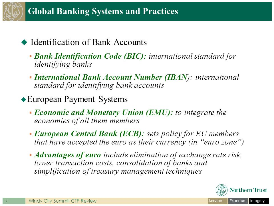 IntegrityExpertiseService 8 Windy City Summit CTP Review Global Banking Systems and Practices  Settlement Mechanisms  TARGET2  Correspondent Banking  Internal Networks and Local Clearing Channels  Euro Bankers Association (EBA)  Single Euro Payments Area (SEPA)  Straight-thru electronic payment system that allows cashless transactions be made in euro zone using only one bank and one set of instructions