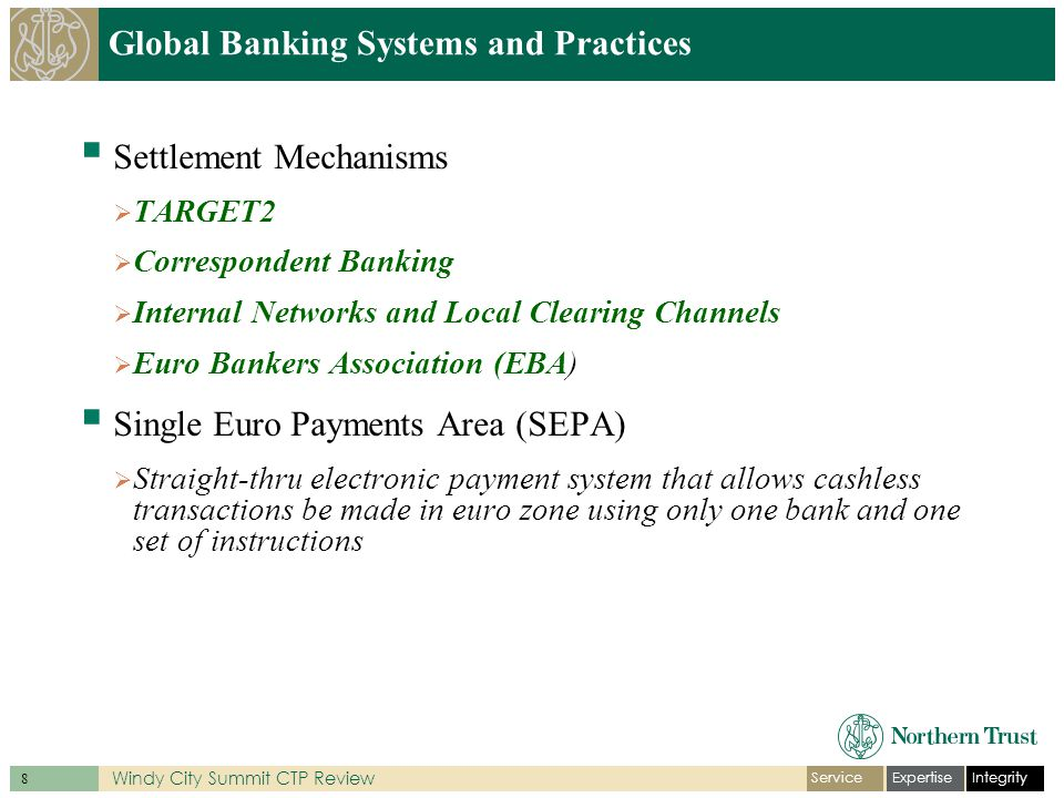IntegrityExpertiseService 9 Windy City Summit CTP Review Global Banking Systems and Practices  Bank of Canada is the central bank  5 major banks and 60 other smaller financial institutions  Automated Clearing Settlement System (ACSS)  The Large Value Transfer System (LVTS)  Banco de Mexico (Banxico) is central bank  Two major clearing/settlement channels  Sistema de Pagos Electronicos Interbancarios (SPEI)  Sistema de Camara (SICAM)