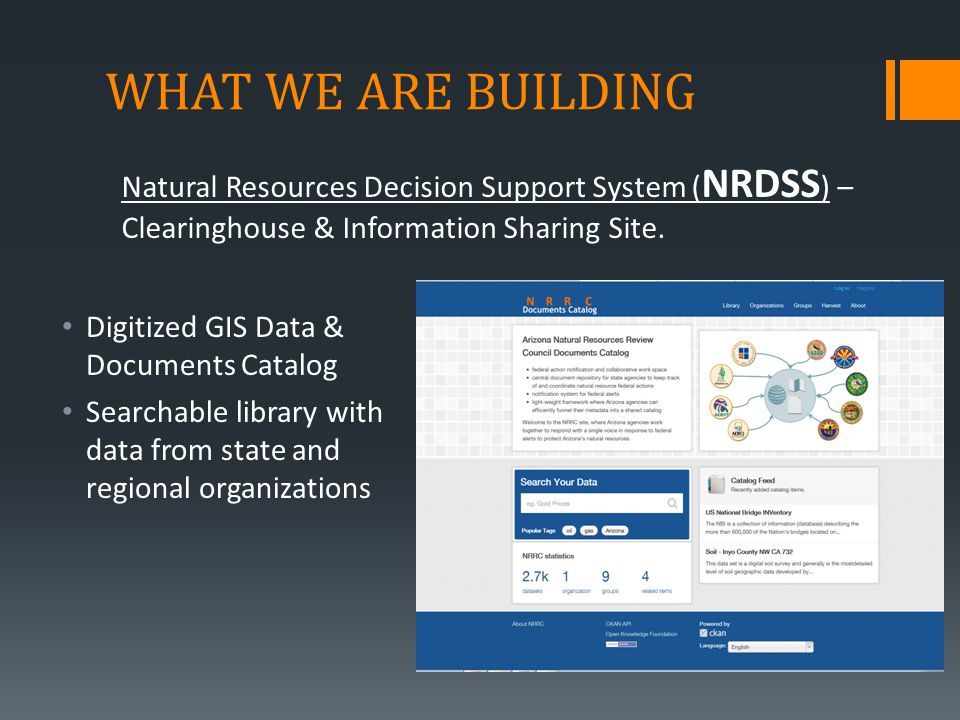 WHAT WE ARE BUILDING Digitized GIS Data & Documents Catalog Searchable library with data from state and regional organizations Natural Resources Decision Support System ( NRDSS ) – Clearinghouse & Information Sharing Site.