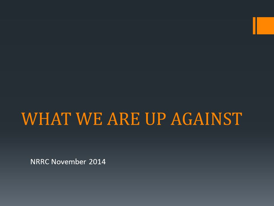 WHAT WE ARE UP AGAINST NRRC November 2014