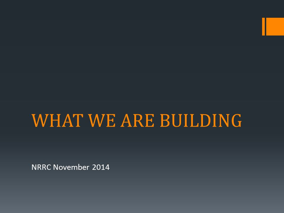 WHAT WE ARE BUILDING NRRC November 2014