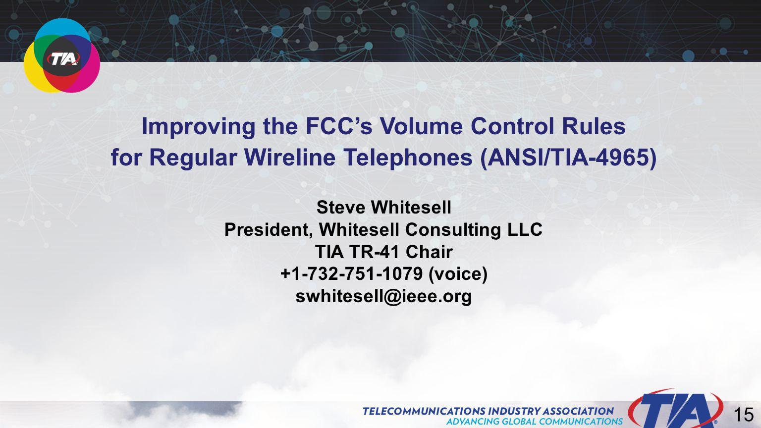 15 Improving the FCC's Volume Control Rules for Regular Wireline Telephones (ANSI/TIA-4965) Steve Whitesell President, Whitesell Consulting LLC TIA TR-41 Chair +1-732-751-1079 (voice) swhitesell@ieee.org