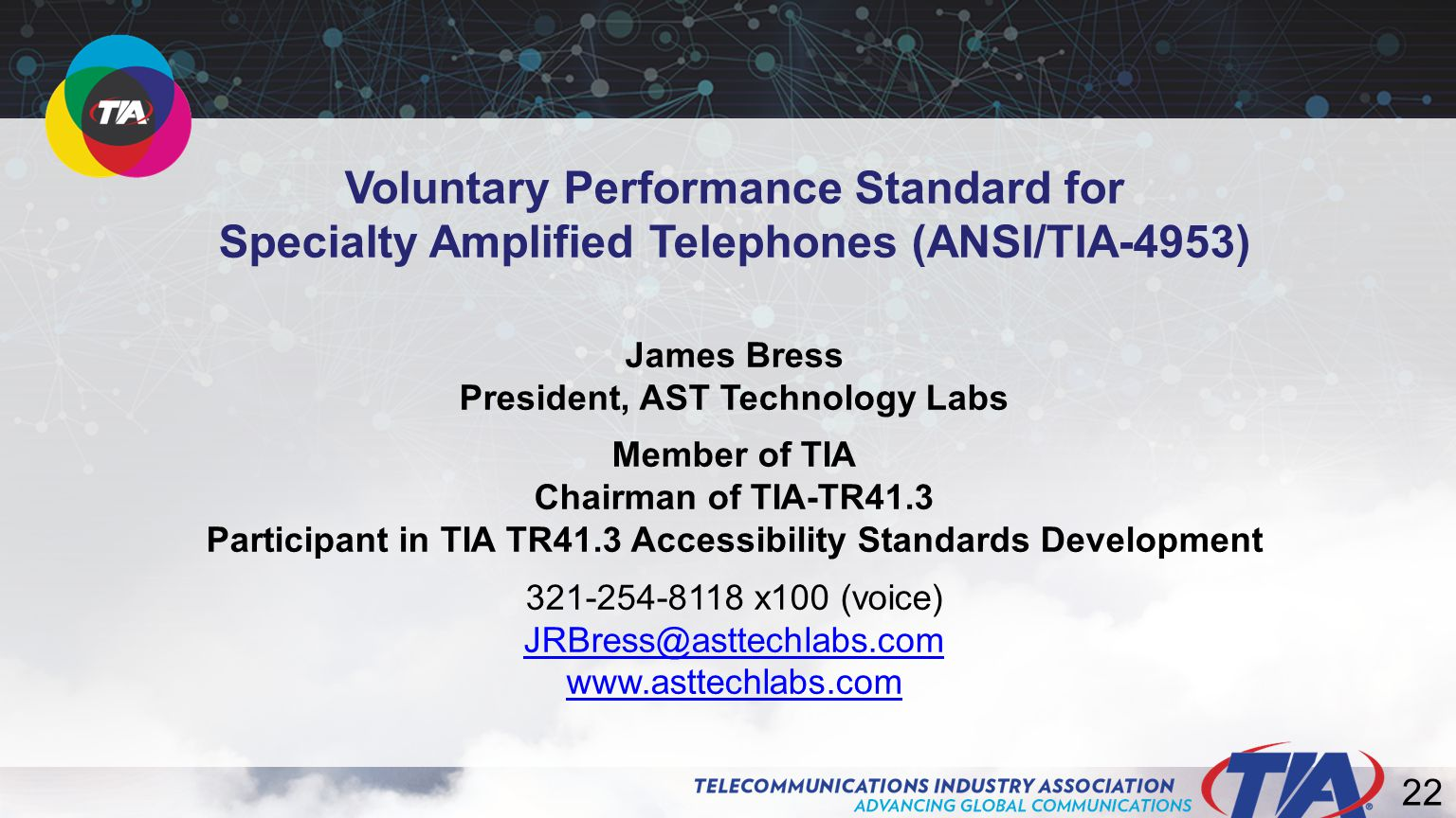 22 Voluntary Performance Standard for Specialty Amplified Telephones (ANSI/TIA-4953) James Bress President, AST Technology Labs Member of TIA Chairman of TIA-TR41.3 Participant in TIA TR41.3 Accessibility Standards Development 321-254-8118 x100 (voice) JRBress@asttechlabs.com www.asttechlabs.com