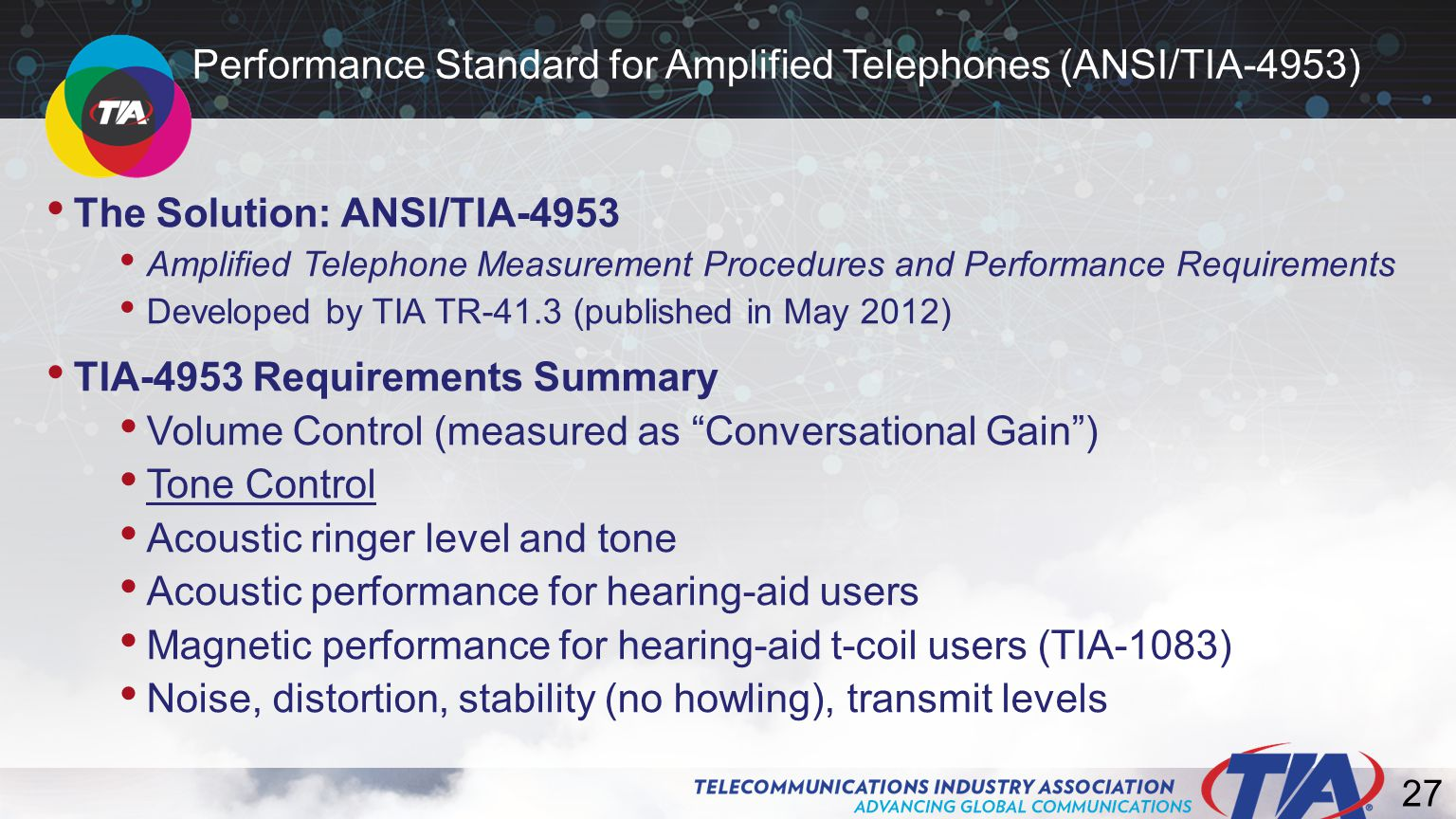 27 The Solution: ANSI/TIA-4953 Amplified Telephone Measurement Procedures and Performance Requirements Developed by TIA TR-41.3 (published in May 2012) TIA-4953 Requirements Summary Volume Control (measured as Conversational Gain ) Tone Control Acoustic ringer level and tone Acoustic performance for hearing-aid users Magnetic performance for hearing-aid t-coil users (TIA-1083) Noise, distortion, stability (no howling), transmit levels Performance Standard for Amplified Telephones (ANSI/TIA-4953)