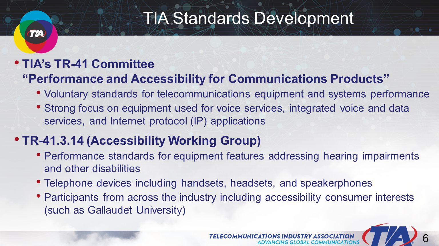 6 TIA's TR-41 Committee Performance and Accessibility for Communications Products Voluntary standards for telecommunications equipment and systems performance Strong focus on equipment used for voice services, integrated voice and data services, and Internet protocol (IP) applications TR-41.3.14 (Accessibility Working Group) Performance standards for equipment features addressing hearing impairments and other disabilities Telephone devices including handsets, headsets, and speakerphones Participants from across the industry including accessibility consumer interests (such as Gallaudet University) TIA Standards Development