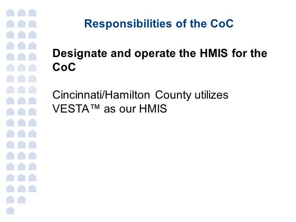Responsibilities of the CoC Designate and operate the HMIS for the CoC Cincinnati/Hamilton County utilizes VESTA™ as our HMIS