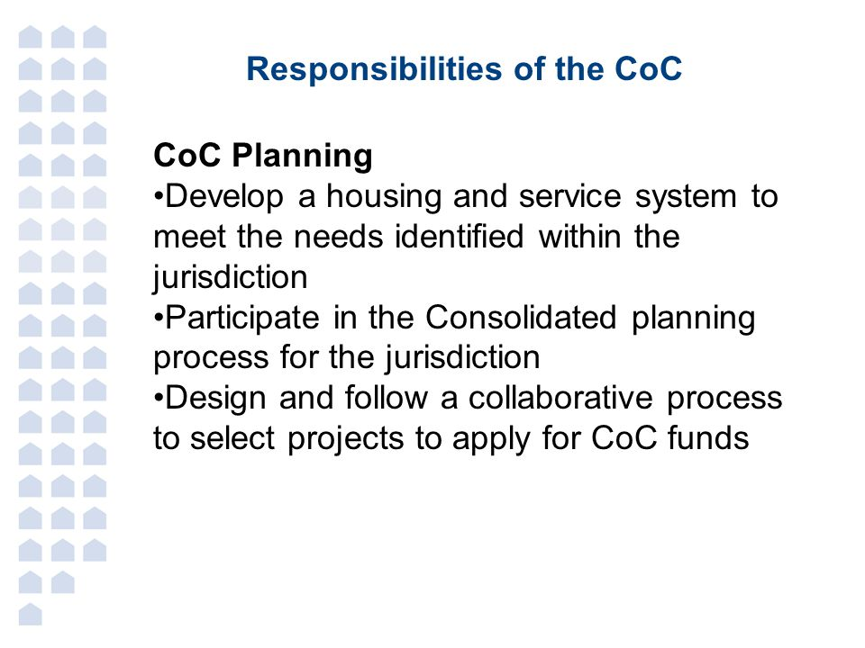 Responsibilities of the CoC CoC Planning Develop a housing and service system to meet the needs identified within the jurisdiction Participate in the Consolidated planning process for the jurisdiction Design and follow a collaborative process to select projects to apply for CoC funds