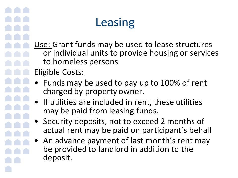 Leasing Use: Grant funds may be used to lease structures or individual units to provide housing or services to homeless persons Eligible Costs: Funds may be used to pay up to 100% of rent charged by property owner.