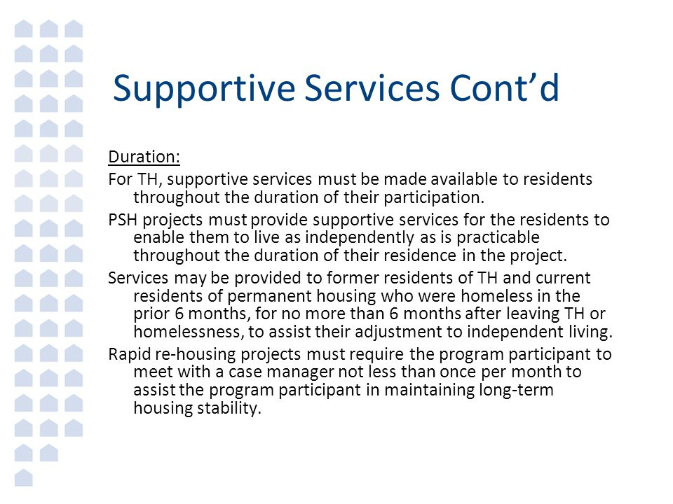 Supportive Services Cont'd Duration: For TH, supportive services must be made available to residents throughout the duration of their participation.