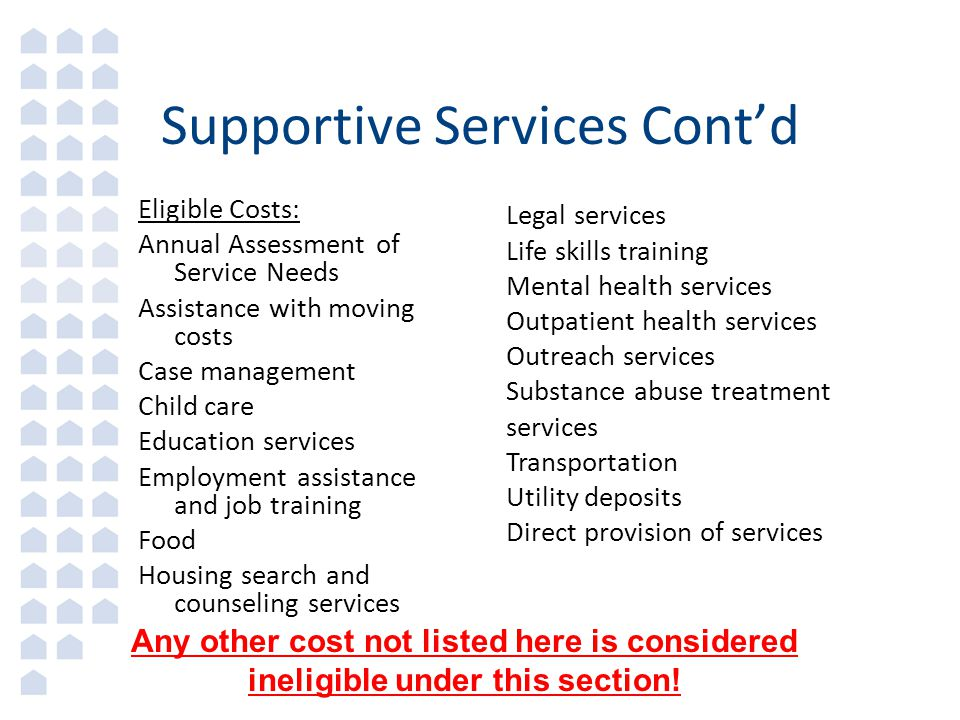 Supportive Services Cont'd Eligible Costs: Annual Assessment of Service Needs Assistance with moving costs Case management Child care Education services Employment assistance and job training Food Housing search and counseling services Legal services Life skills training Mental health services Outpatient health services Outreach services Substance abuse treatment services Transportation Utility deposits Direct provision of services Any other cost not listed here is considered ineligible under this section!