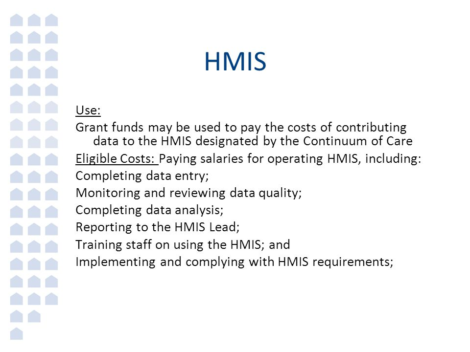 HMIS Use: Grant funds may be used to pay the costs of contributing data to the HMIS designated by the Continuum of Care Eligible Costs: Paying salaries for operating HMIS, including: Completing data entry; Monitoring and reviewing data quality; Completing data analysis; Reporting to the HMIS Lead; Training staff on using the HMIS; and Implementing and complying with HMIS requirements;