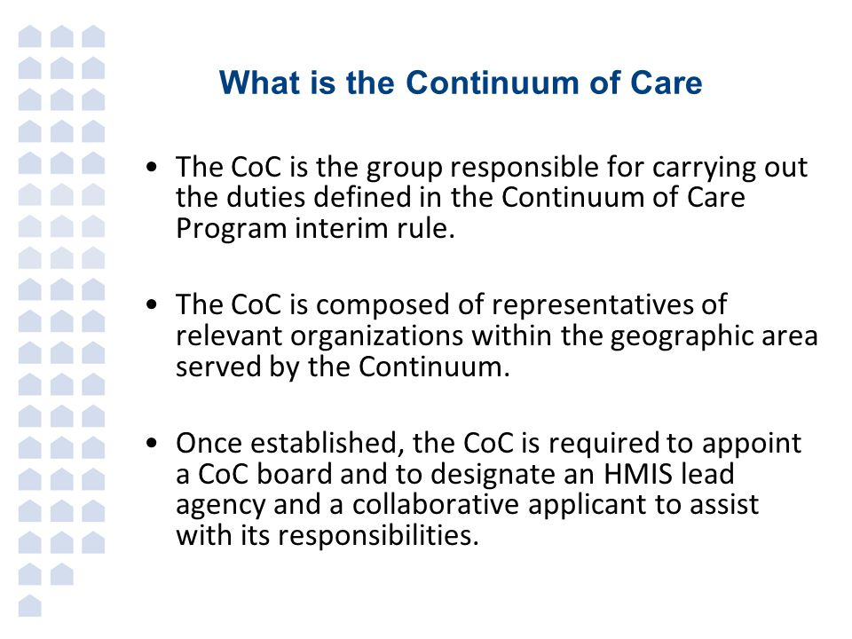 What is the Continuum of Care The CoC is the group responsible for carrying out the duties defined in the Continuum of Care Program interim rule.