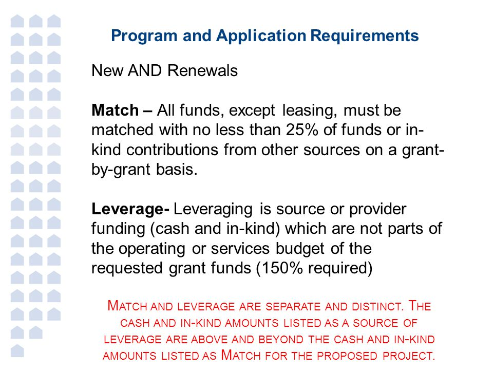 Program and Application Requirements New AND Renewals Match – All funds, except leasing, must be matched with no less than 25% of funds or in- kind contributions from other sources on a grant- by-grant basis.