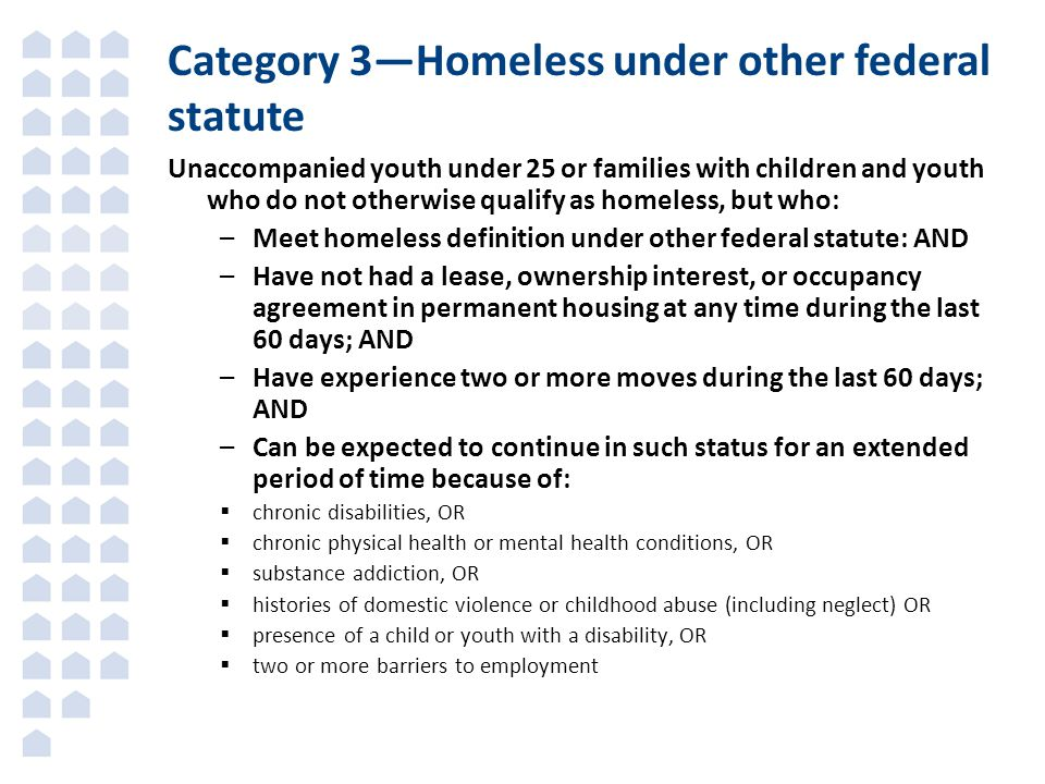 Unaccompanied youth under 25 or families with children and youth who do not otherwise qualify as homeless, but who: –Meet homeless definition under other federal statute: AND –Have not had a lease, ownership interest, or occupancy agreement in permanent housing at any time during the last 60 days; AND –Have experience two or more moves during the last 60 days; AND –Can be expected to continue in such status for an extended period of time because of:  chronic disabilities, OR  chronic physical health or mental health conditions, OR  substance addiction, OR  histories of domestic violence or childhood abuse (including neglect) OR  presence of a child or youth with a disability, OR  two or more barriers to employment Category 3—Homeless under other federal statute