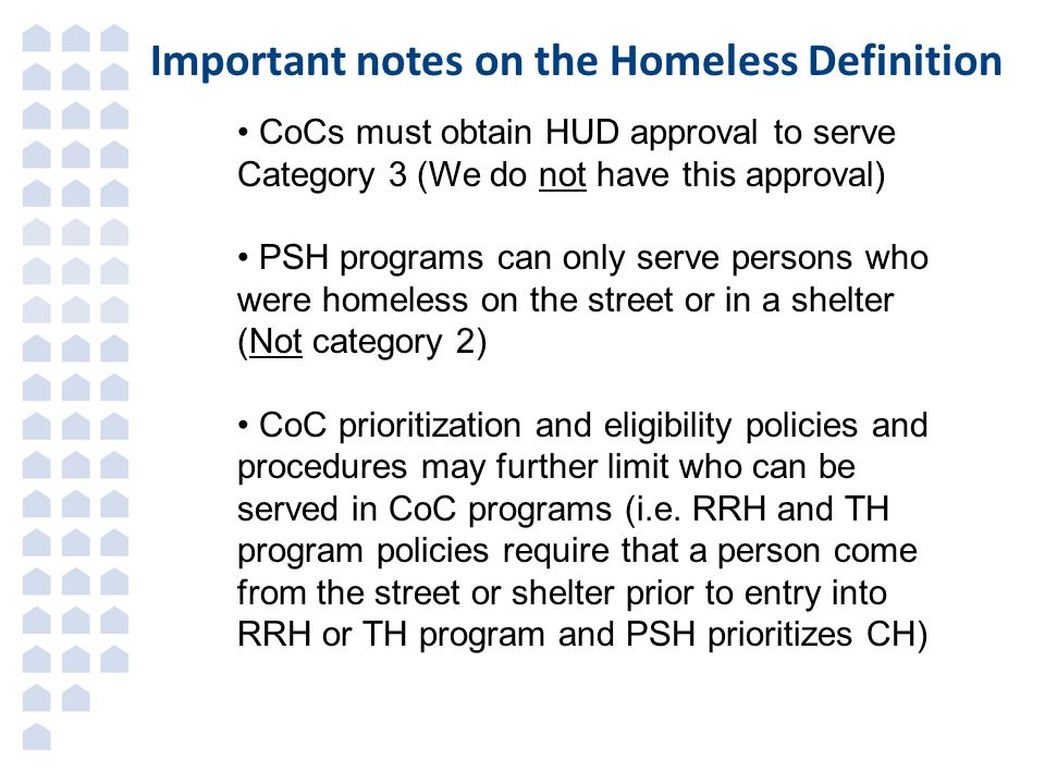 Important notes on the Homeless Definition CoCs must obtain HUD approval to serve Category 3 (We do not have this approval) PSH programs can only serve persons who were homeless on the street or in a shelter (Not category 2) CoC prioritization and eligibility policies and procedures may further limit who can be served in CoC programs (i.e.