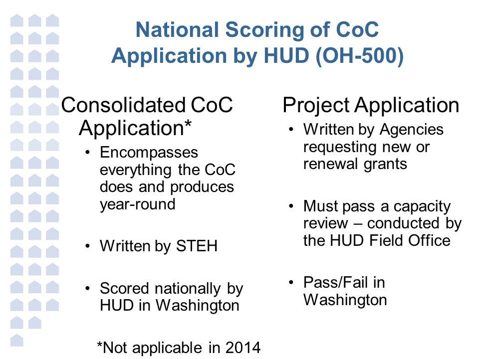 National Scoring of CoC Application by HUD (OH-500) Consolidated CoC Application* Encompasses everything the CoC does and produces year-round Written by STEH Scored nationally by HUD in Washington Project Application Written by Agencies requesting new or renewal grants Must pass a capacity review – conducted by the HUD Field Office Pass/Fail in Washington *Not applicable in 2014