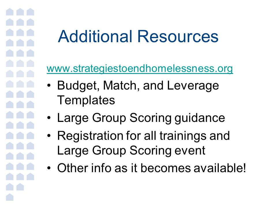 Additional Resources www.strategiestoendhomelessness.org Budget, Match, and Leverage Templates Large Group Scoring guidance Registration for all trainings and Large Group Scoring event Other info as it becomes available!