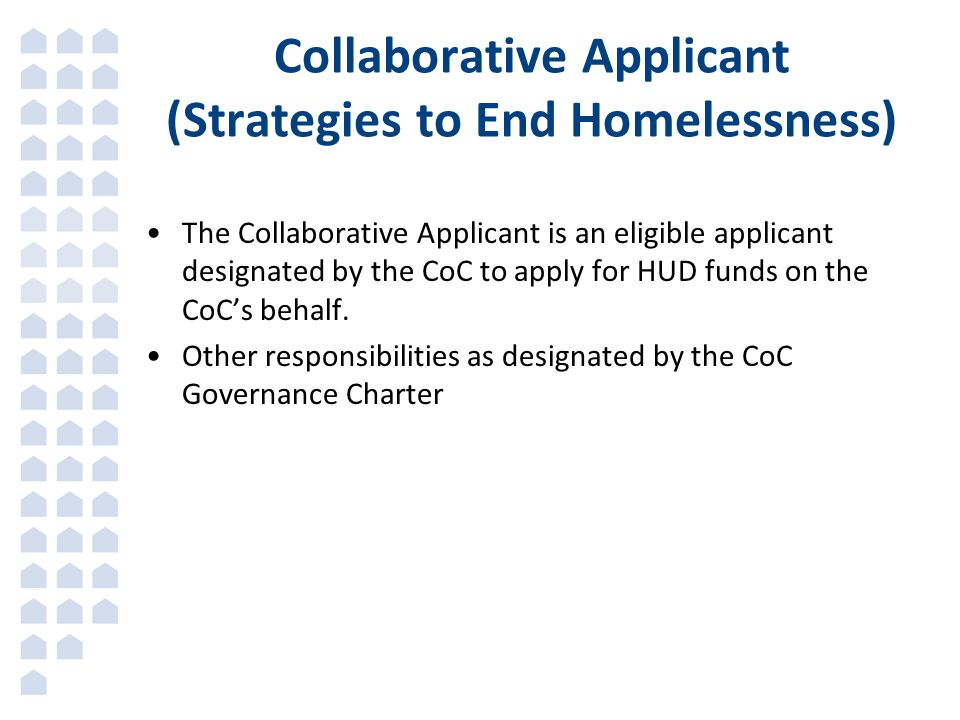 Collaborative Applicant (Strategies to End Homelessness) The Collaborative Applicant is an eligible applicant designated by the CoC to apply for HUD funds on the CoC's behalf.