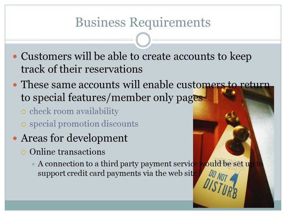 Business Requirements Customers will be able to create accounts to keep track of their reservations These same accounts will enable customers to return to special features/member only pages  check room availability  special promotion discounts Areas for development  Online transactions  A connection to a third party payment service would be set up to support credit card payments via the web site
