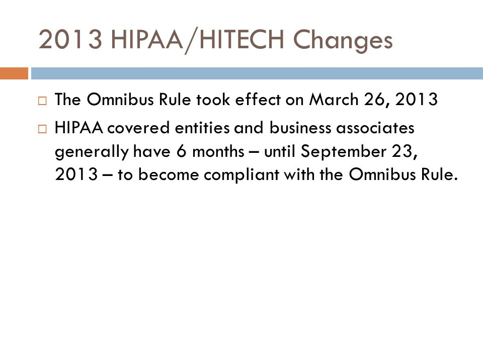 2013 HIPAA/HITECH Changes  The Omnibus Rule took effect on March 26, 2013  HIPAA covered entities and business associates generally have 6 months – until September 23, 2013 – to become compliant with the Omnibus Rule.