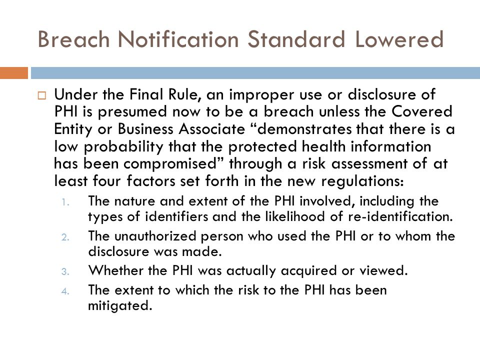 Breach Notification Standard Lowered  Under the Final Rule, an improper use or disclosure of PHI is presumed now to be a breach unless the Covered Entity or Business Associate demonstrates that there is a low probability that the protected health information has been compromised through a risk assessment of at least four factors set forth in the new regulations: 1.