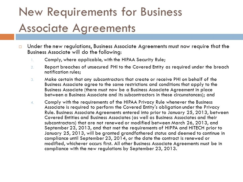 New Requirements for Business Associate Agreements  Under the new regulations, Business Associate Agreements must now require that the Business Associate will do the following: 1.