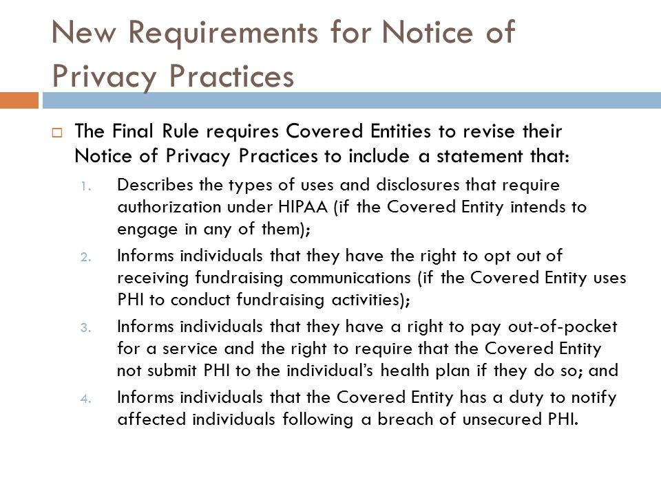 New Requirements for Notice of Privacy Practices  The Final Rule requires Covered Entities to revise their Notice of Privacy Practices to include a statement that: 1.