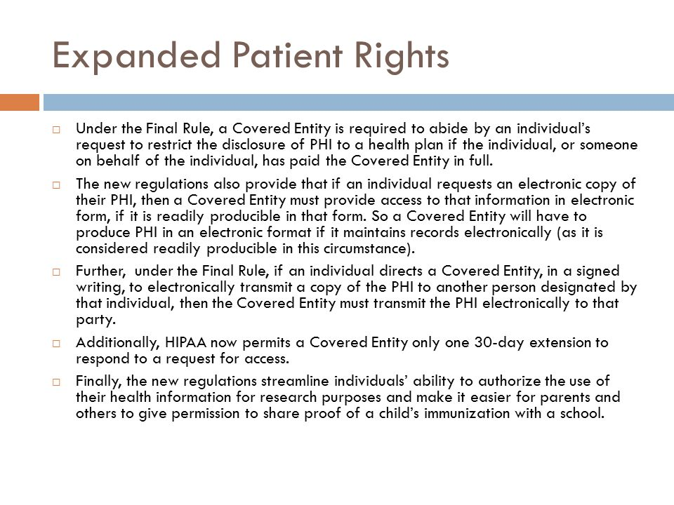 Expanded Patient Rights  Under the Final Rule, a Covered Entity is required to abide by an individual's request to restrict the disclosure of PHI to a health plan if the individual, or someone on behalf of the individual, has paid the Covered Entity in full.