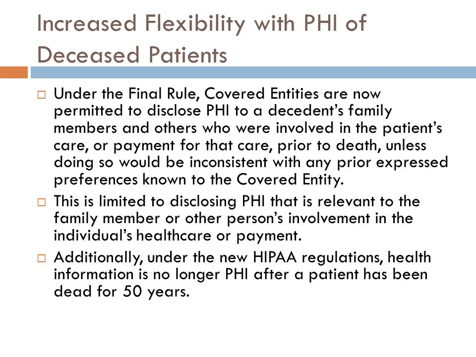 Increased Flexibility with PHI of Deceased Patients  Under the Final Rule, Covered Entities are now permitted to disclose PHI to a decedent's family members and others who were involved in the patient's care, or payment for that care, prior to death, unless doing so would be inconsistent with any prior expressed preferences known to the Covered Entity.