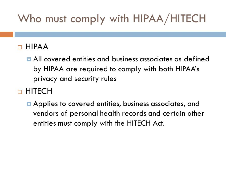 Who must comply with HIPAA/HITECH  HIPAA  All covered entities and business associates as defined by HIPAA are required to comply with both HIPAA's privacy and security rules  HITECH  Applies to covered entities, business associates, and vendors of personal health records and certain other entities must comply with the HITECH Act.