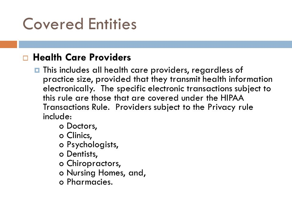 Covered Entities  Health Care Providers  This includes all health care providers, regardless of practice size, provided that they transmit health information electronically.