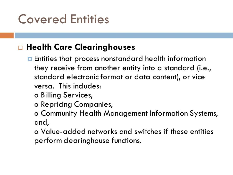 Covered Entities  Health Care Clearinghouses  Entities that process nonstandard health information they receive from another entity into a standard (i.e., standard electronic format or data content), or vice versa.