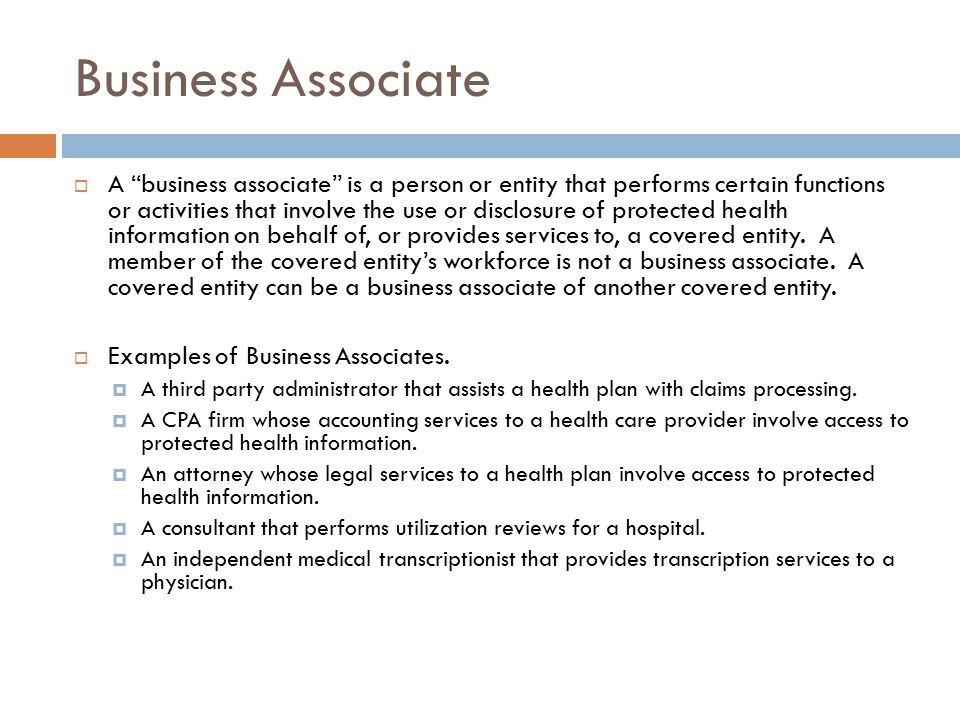 Business Associate  A business associate is a person or entity that performs certain functions or activities that involve the use or disclosure of protected health information on behalf of, or provides services to, a covered entity.