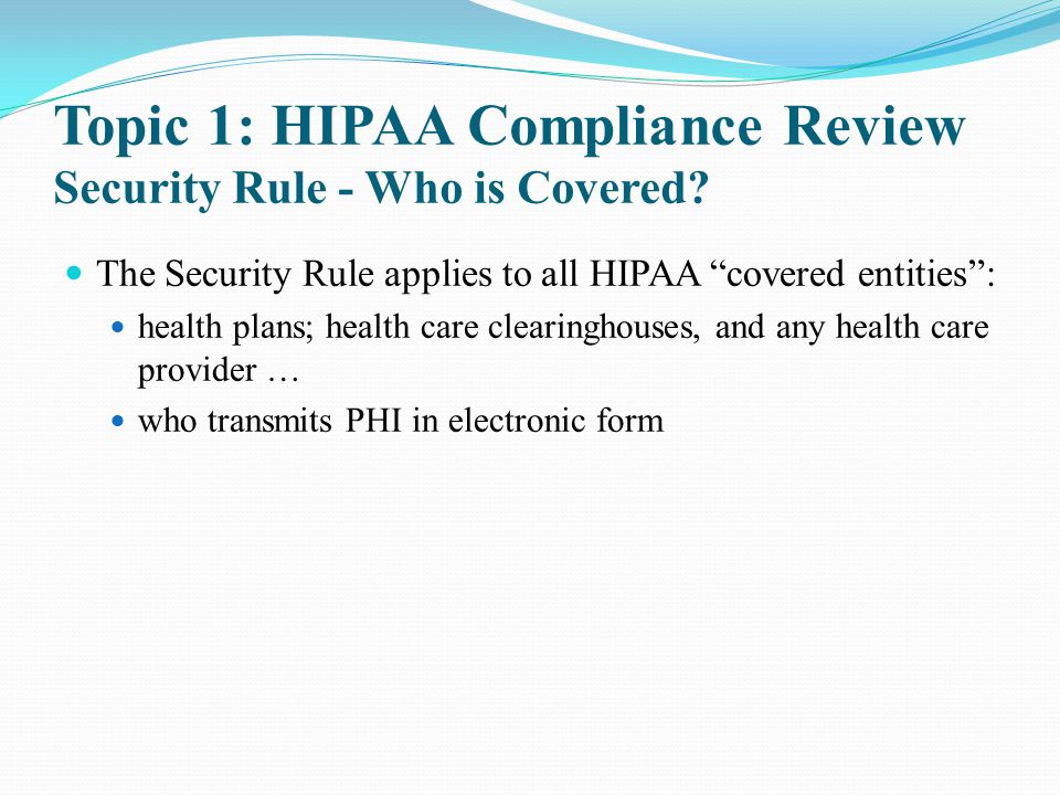 "Topic 1: HIPAA Compliance Review Security Rule - Who is Covered? The Security Rule applies to all HIPAA ""covered entities"": health plans; health care"