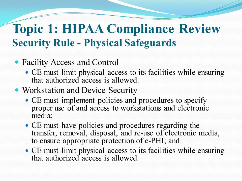 Topic 1: HIPAA Compliance Review Security Rule - Physical Safeguards Facility Access and Control CE must limit physical access to its facilities while