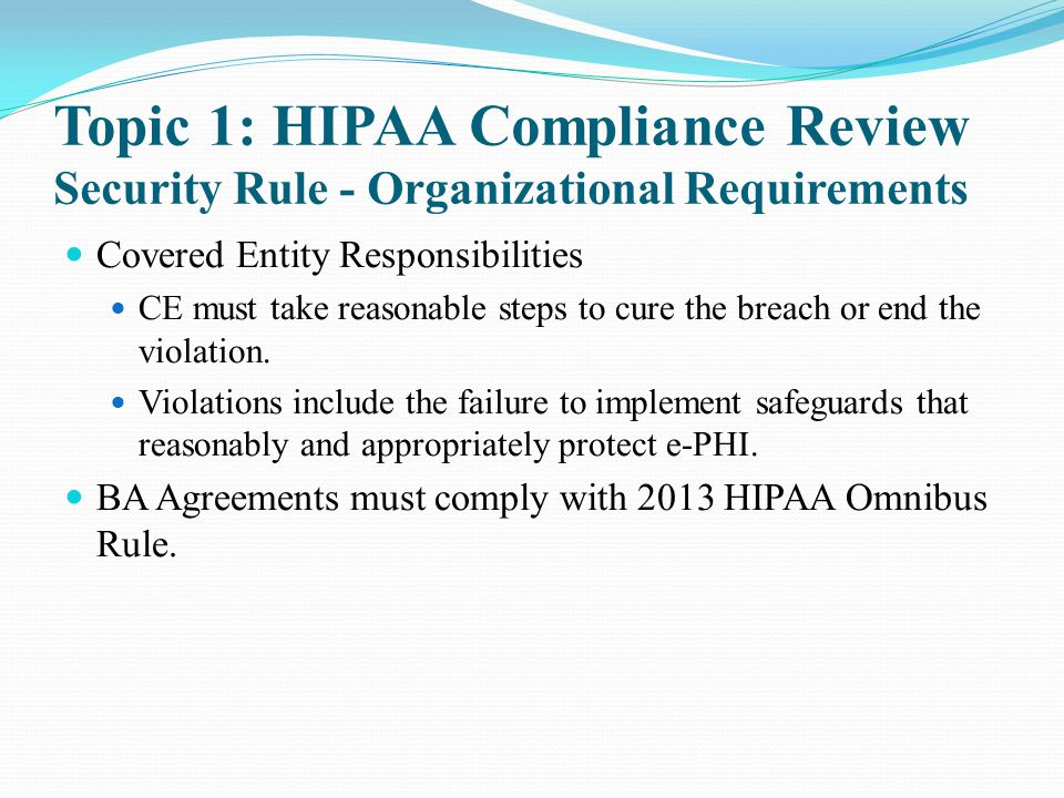 Topic 1: HIPAA Compliance Review Security Rule - Organizational Requirements Covered Entity Responsibilities CE must take reasonable steps to cure the