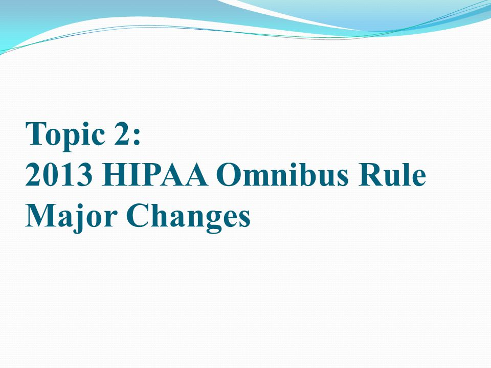 Topic 2: 2013 HIPAA Omnibus Rule Major Changes