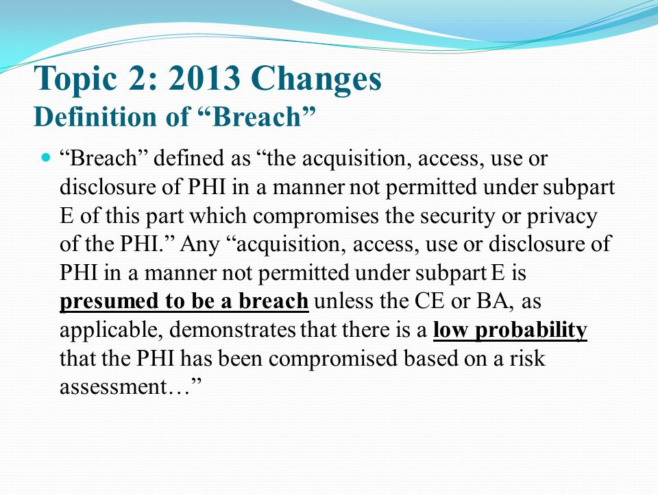 "Topic 2: 2013 Changes Definition of ""Breach"" ""Breach"" defined as ""the acquisition, access, use or disclosure of PHI in a manner not permitted under su"