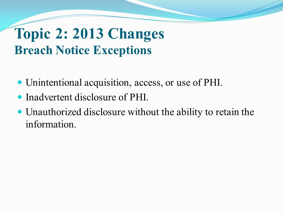 Topic 2: 2013 Changes Breach Notice Exceptions Unintentional acquisition, access, or use of PHI. Inadvertent disclosure of PHI. Unauthorized disclosur